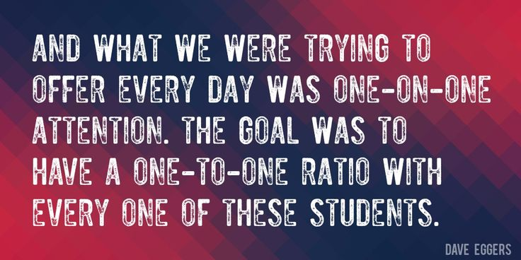 Quote by Dave Eggers => And what we were trying to offer every day was one-on-one attention. The goal was to have a one-to-one ratio with every one of these students.