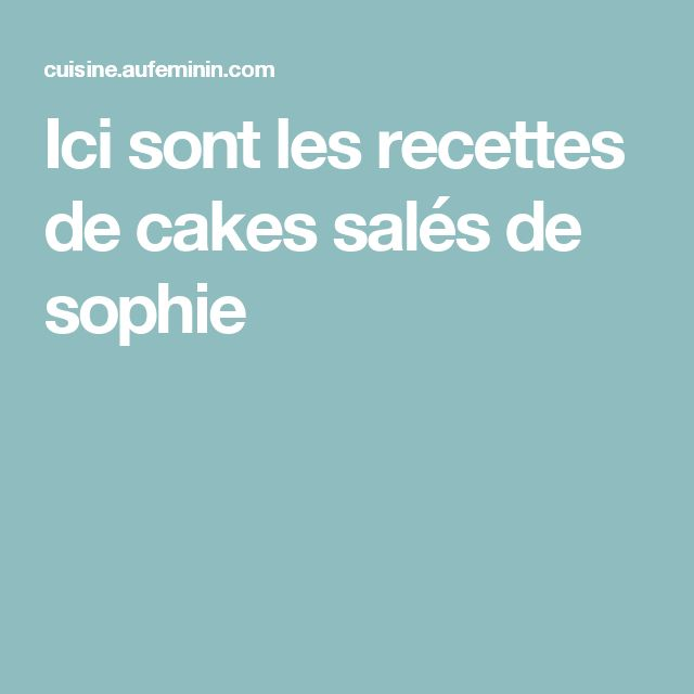 Ici sont les recettes de cakes salés de sophie