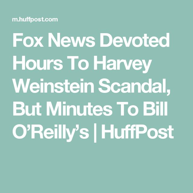 Fox News Devoted Hours To Harvey Weinstein Scandal, But Minutes To Bill O'Reilly's | HuffPost
