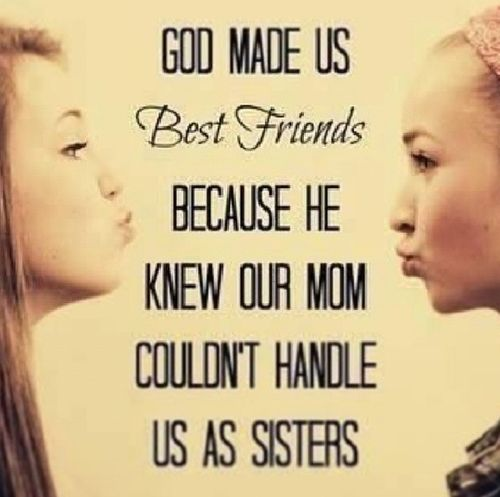 God made us Best Friends because he knew our moms couldn't handle us as sisters!  For sure!