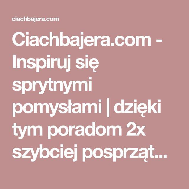 Ciachbajera.com - Inspiruj się sprytnymi pomysłami | dzięki tym poradom 2x szybciej posprzątasz swój dom