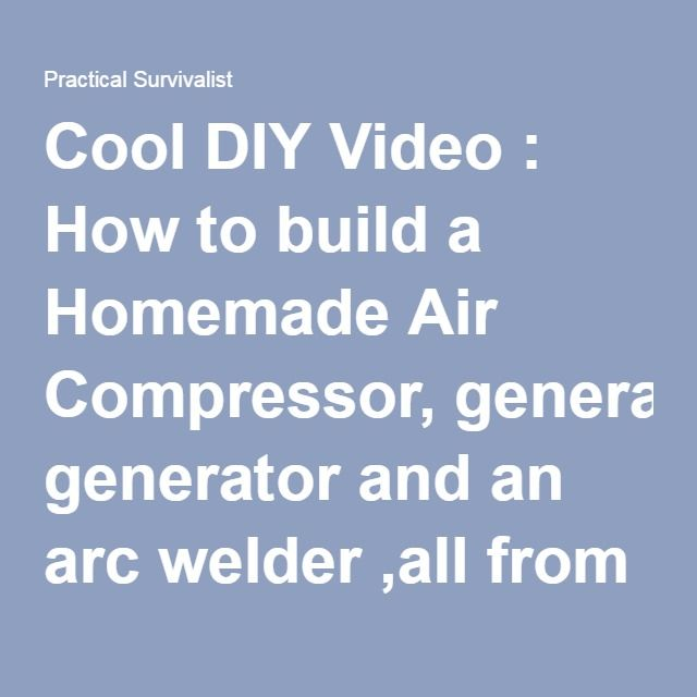 Cool DIY Video : How to build a Homemade Air Compressor, generator and an arc welder ,all from Junk materials - Practical Survivalist