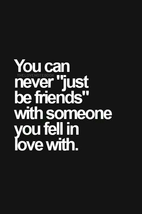 She doesn't seem to get that, and it makes me sick to think she just wants to be friends after the deep love we shared.