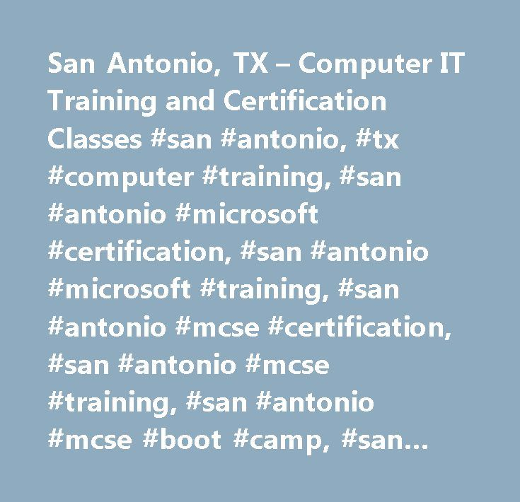San Antonio, TX – Computer IT Training and Certification Classes #san #antonio, #tx #computer #training, #san #antonio #microsoft #certification, #san #antonio #microsoft #training, #san #antonio #mcse #certification, #san #antonio #mcse #training, #san #antonio #mcse #boot #camp, #san #antonio #mcse, #san #antonio #cisco #certification, #san #antonio #ccna #certificaiton, #san #antonio #mcse #course, #san #antonio #mcse #certification #training…