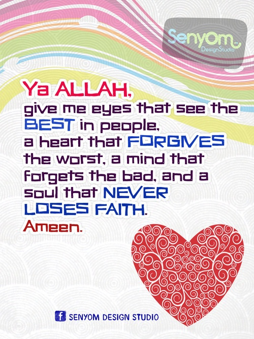 Ya Allah, give me eyes that see the best in people, a heart that forgives the worst, a mind that forgets the bad, and a soul that never loses faith. Ameen.