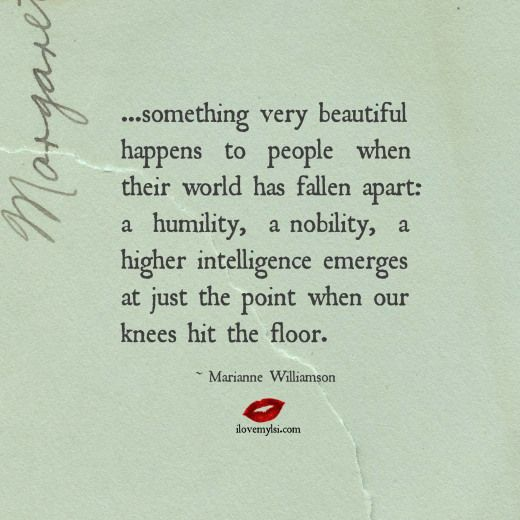 …something very beautiful happens to people when their world has fallen apart: a humility, a nobility, a higher intelligence emerges at just the point when our knees hit the floor. ~ Marianne Williamson <3 Drop by and visit us on Facebook, too! <3
