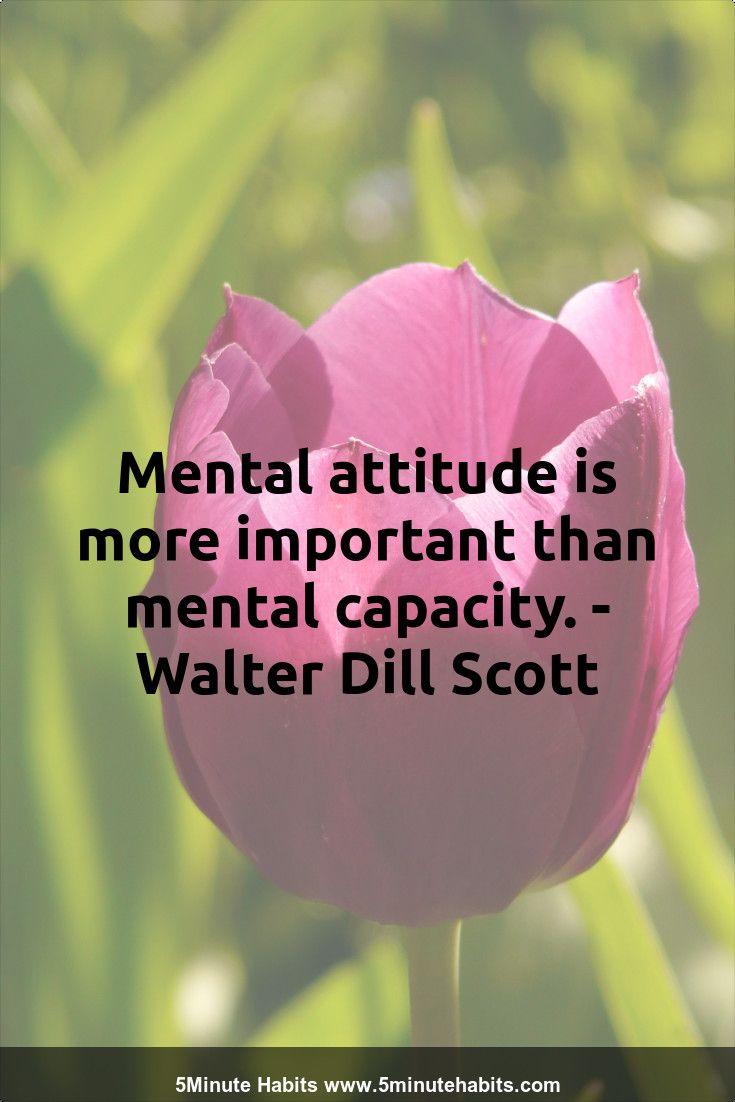 Mental attitude is more important than mental capacity. - Walter Dill Scott 5minutehabits.com