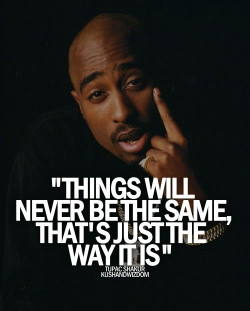 I believe that life is always gonna go through some changes and things aren't gonna forever stay the same it really is the way life works. Tupacs quote is the truth.
