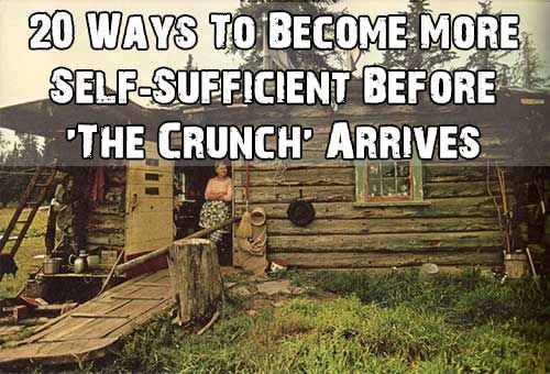 20 Ways To Become More Self-Sufficient Before 'The Crunch' Arrives - SHTF Preparedness