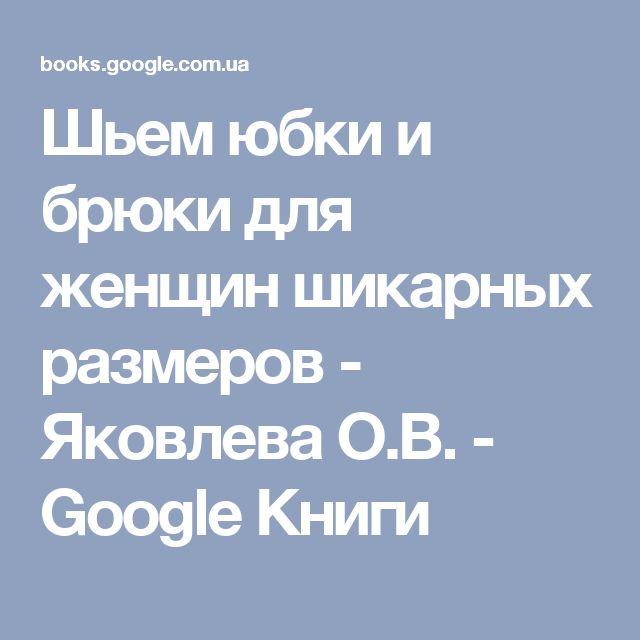 Шьем юбки и брюки для женщин шикарных размеров - Яковлева О.В. - Google Книги