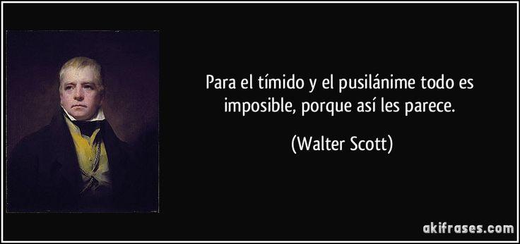 Para el tímido y el pusilánime todo es imposible, porque así les parece. (Walter Scott)