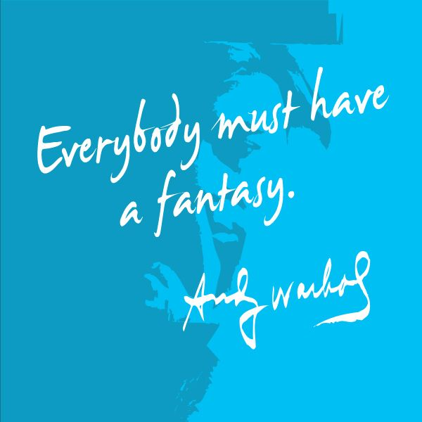 """Everybody must have a fantasy."" - Andy Warhol. Because what Andy Warhol said…"