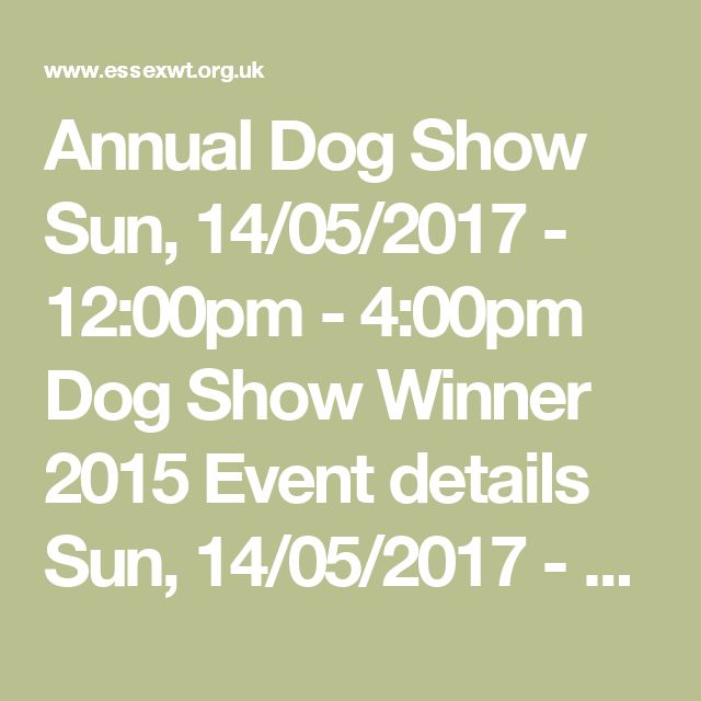 Annual Dog Show Sun, 14/05/2017 - 12:00pm - 4:00pm  Dog Show Winner 2015 Event details  Sun, 14/05/2017 - 12:00pm - 4:00pm  Join us for a fun family afternoon and help support Essex Wildlife Trust. There will be 8 classes, rosettes for the top 6 dogs in each class and a Best in Show winner.  Registration from 12pm. Dog show will start at 1pm  CLASSES  Best veteran (over 7 years) Best puppy (6 – 12 months) Best junior handler (under 18 years of age) Dog with the waggiest tail Best condition…
