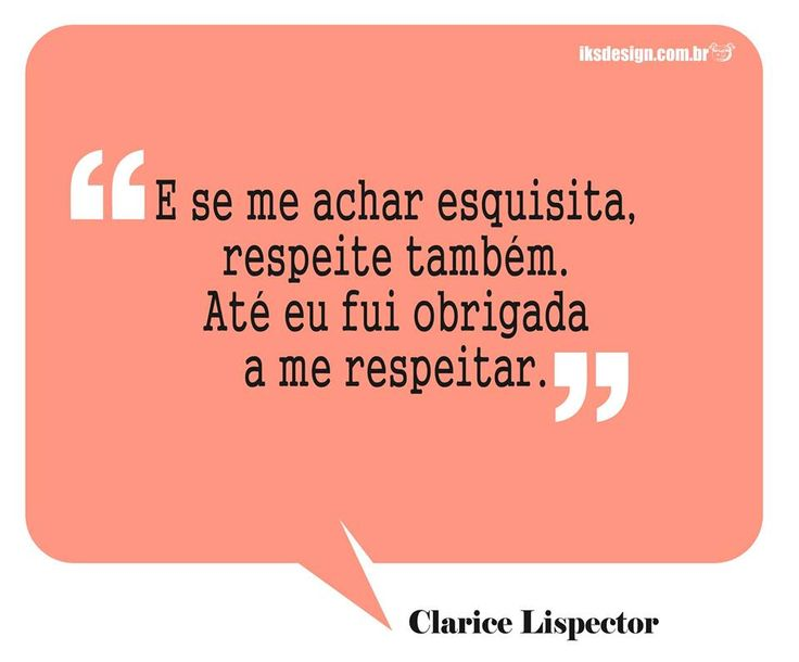 """And if you think I'm weird, respect it too. Even I was forced to respect me."" Clarice Lispector"