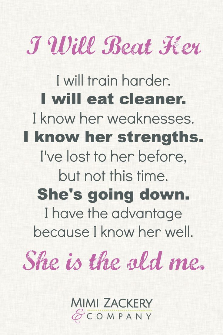 I Will Beat Her! I will train harder. I will eat cleaner. I know her weaknesses. I know her strengths.  I've lost to her before,  but not this time. She's going down. I have the advantage  because I know her well.  She is the old me.