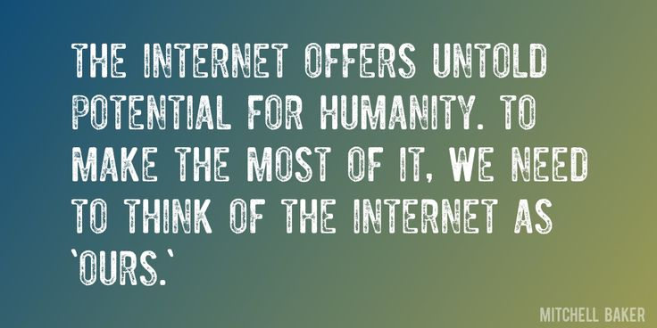 Quote by Mitchell Baker => The Internet offers untold potential for humanity. To make the most of it, we need to think of the Internet as 'ours.'