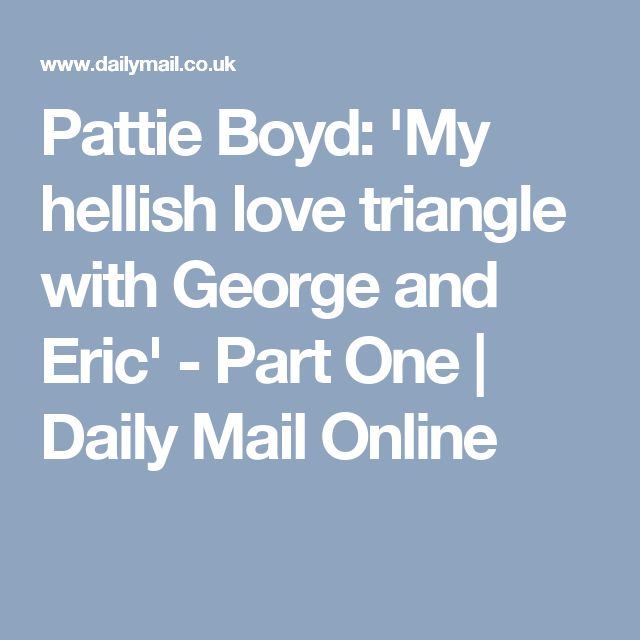 Pattie Boyd: 'My hellish love triangle with George and Eric' - Part One | Daily Mail Online