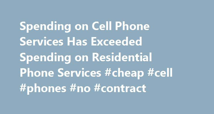 Spending on Cell Phone Services Has Exceeded Spending on Residential Phone Services #cheap #cell #phones #no #contract http://mobile.remmont.com/spending-on-cell-phone-services-has-exceeded-spending-on-residential-phone-services-cheap-cell-phones-no-contract/  Spending on Cell Phone Services Has Exceeded Spending on Residential Phone Services Data from the Bureau of Labor Statistics Consumer Expenditure Survey (CE) show that cellular phone expenditures increased rapidly from 2001 through…