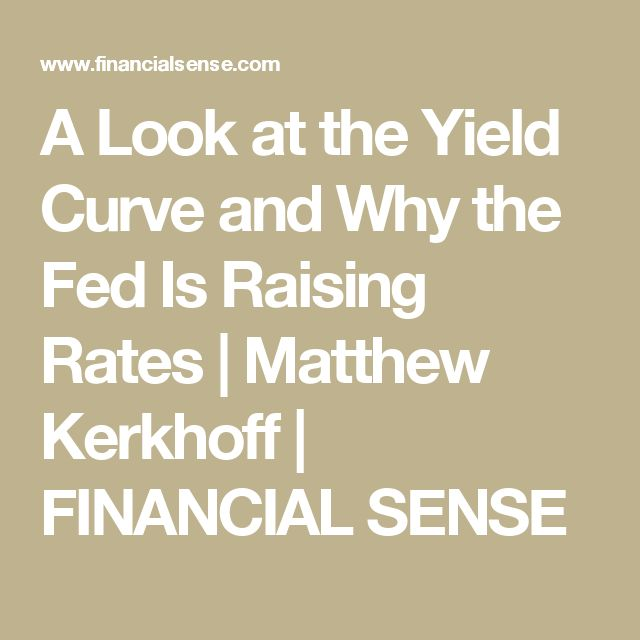 A Look at the Yield Curve and Why the Fed Is Raising Rates  | Matthew Kerkhoff | FINANCIAL SENSE