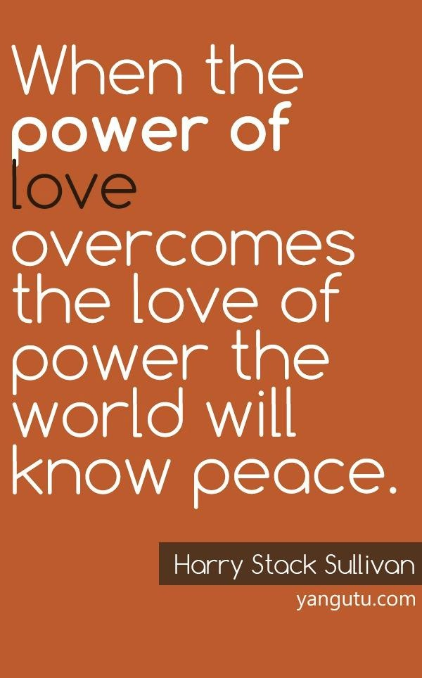 When the power of love overcomes the love of power the world will know peace, ~ Harry Stack Sullivan