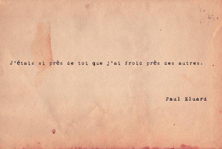 """""""J'étais si près de toi que j'ai froid près des autres."""" Paul Eluard"""