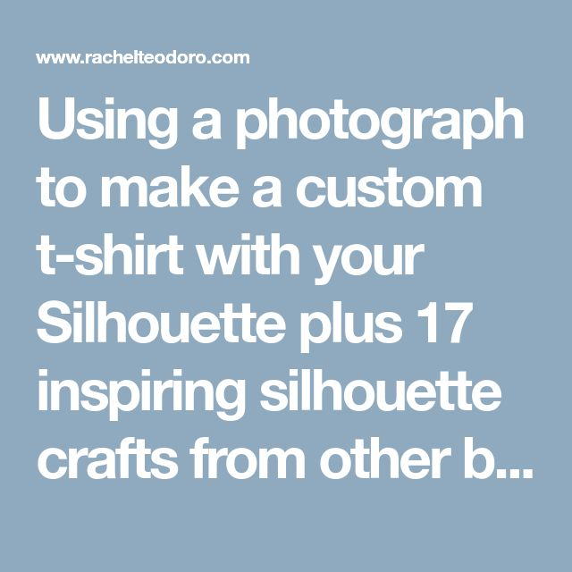 Using a photograph to make a custom t-shirt with your Silhouette plus 17 inspiring silhouette crafts from other bloggers - Rachel Teodoro