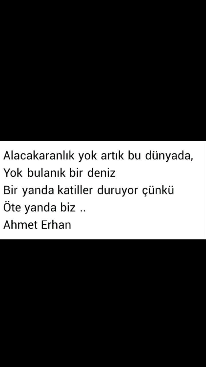 Alaca karanlık yok artık bu dünyada Yok bulanık bir deniz Bir yanda katiller duruyor çünkü Öte yanda biz  Ahmet Erhan
