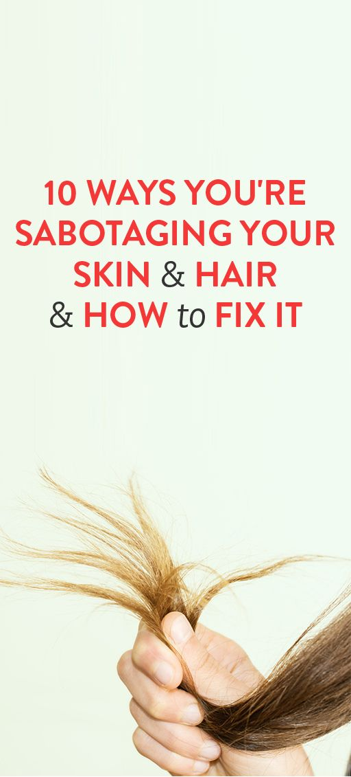 10 Ways You're Sabotaging Your Skin & Hair & How To Fix It