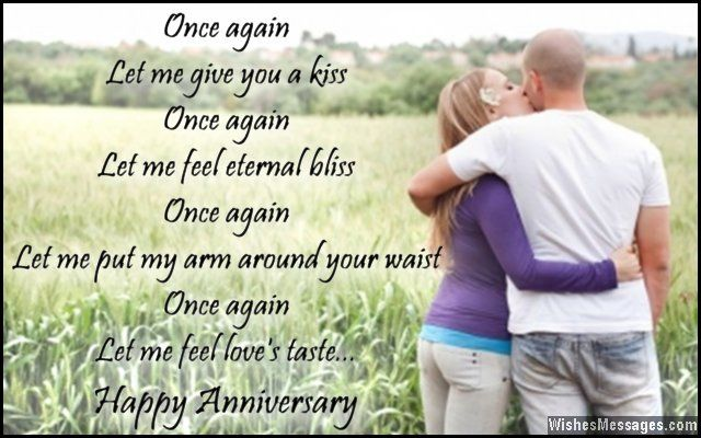 Once again, let me give you a kiss. Once again, let me feel eternal bliss. Once again, let me put my arm around your waist. Once again, let me feel love's taste. Happy anniversary. via WishesMessages.com