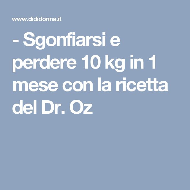 - Sgonfiarsi e perdere 10 kg in 1 mese con la ricetta del Dr. Oz