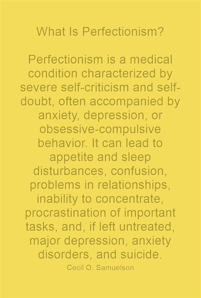 What Is Perfectionism? Perfectionism is a medical condition characterized by severe self-criticism and self-doubt, often accompanied by anxiety, depression, or obsessive-compulsive behavior. It can lead to appetite and sleep disturbances, confusion, problems in relationships, inability to concentrate, procrastination of important tasks, and, if left untreated, major depression, anxiety disorders, and suicide.