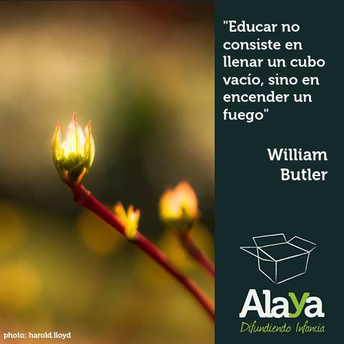 """""""Educar no consiste en llenar un cubo vacío, sino en encender un fuego"""" William Butler"""