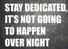 Stay dedicated, it is not going to happen over night.