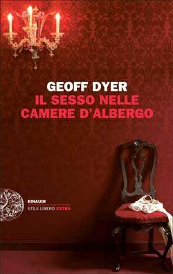 Geoff Dyer, Il sesso nelle camere d'albergo. Saggi (1989-2010), Stile Libero Extra - DISPONIBILE ANCHE IN EBOOK