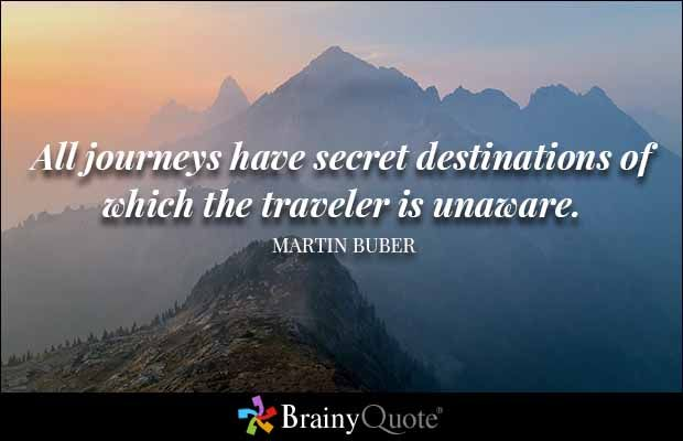 All journeys have secret destinations of which the traveler is unaware. - Martin Buber