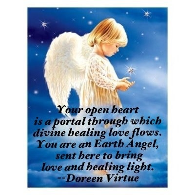 Your open heart is a portal through which divine healing love flows. You are an Earth Angel, sent here to bring love and healing light. ~Doreen Virtue