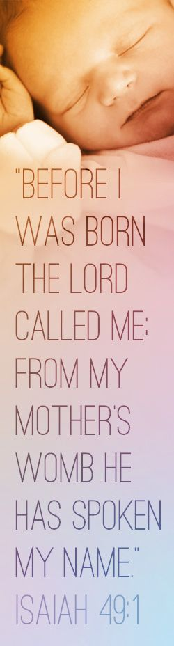 Before I was born the Lord called me; from my mothers womb He has spoken my name. Isaiah 49:1