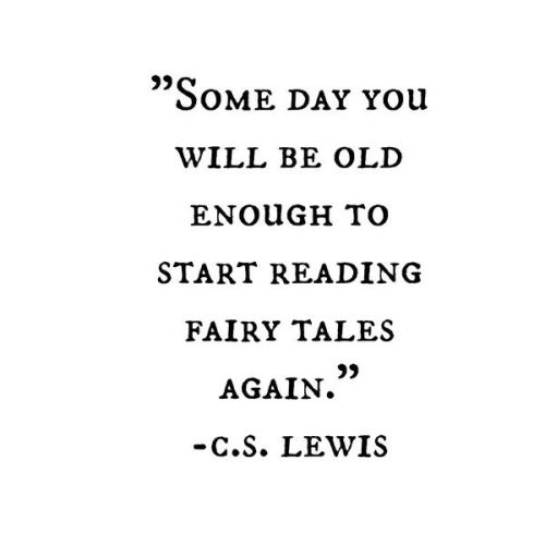 """Some day you will be old enough to start reading fairy tales again."" -C.S. Lewis"