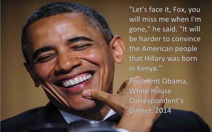 """Let's face it, Fox, you will miss me when I'm gone,"" he said. ""It will be harder to convince the American people that Hillary was born in Kenya."" President Obama, White House Correspondent's Dinner, 2014"