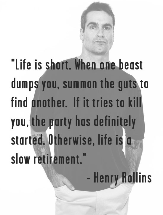 Love this Henry Rollins quote from an article in the LA Weekly..** this man is phenomenal. His words never fail to uplift or provide perspective. Amazing person