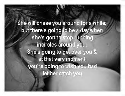 She will chase you around for awhile but there's going to be a day when she's gonna stop running in circles around you. She's going to get over you and at that very moment you're going to wish you had let her catch you.