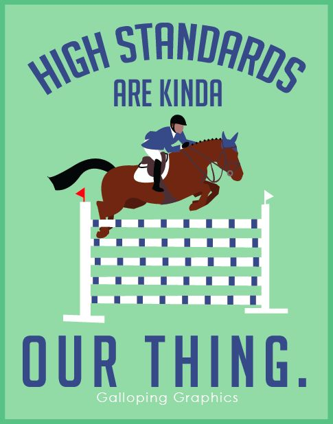 High Standards || Galloping Graphics We always want to do more or jump higher