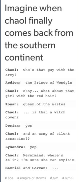 I think it'll be more like: Chaol: Dorian, you're DATING A WITCH??? I TOLD YOU TO STAY AWAY FROM THE FEROCIUS ASSASSIN AND YOU GO ON AND GET ON A RELATIONSHIP WITH A WITCH???? You want to kill me, right? It's that what's this is about?