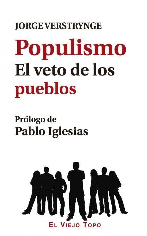 """Populismo. El veto de los pueblos / Jorge Verstrynge. Palabra de moda, """"populismo"""" significa quien la lee o escucha. Para algunos, se trata de llevar la democracia más allá de los límites de la vigente democracia representativa; para otros es simplemente un sinónimo de fascismo. ¿Cómo es posible que ese concepto, """"populismo"""", dé lugar a interpretaciones tan dispares?"""
