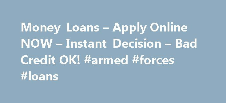 Money Loans – Apply Online NOW – Instant Decision – Bad Credit OK! #armed #forces #loans http://loan.remmont.com/money-loans-apply-online-now-instant-decision-bad-credit-ok-armed-forces-loans/  #money to loan # What are Basic Facts Concerning Hard Money Loans The greatest benefit of a bridge loan is the fact that the lenders major concern is the value of the property; they don't care for you personally. The property secures you the loan that was offered, not your present credit status. The…