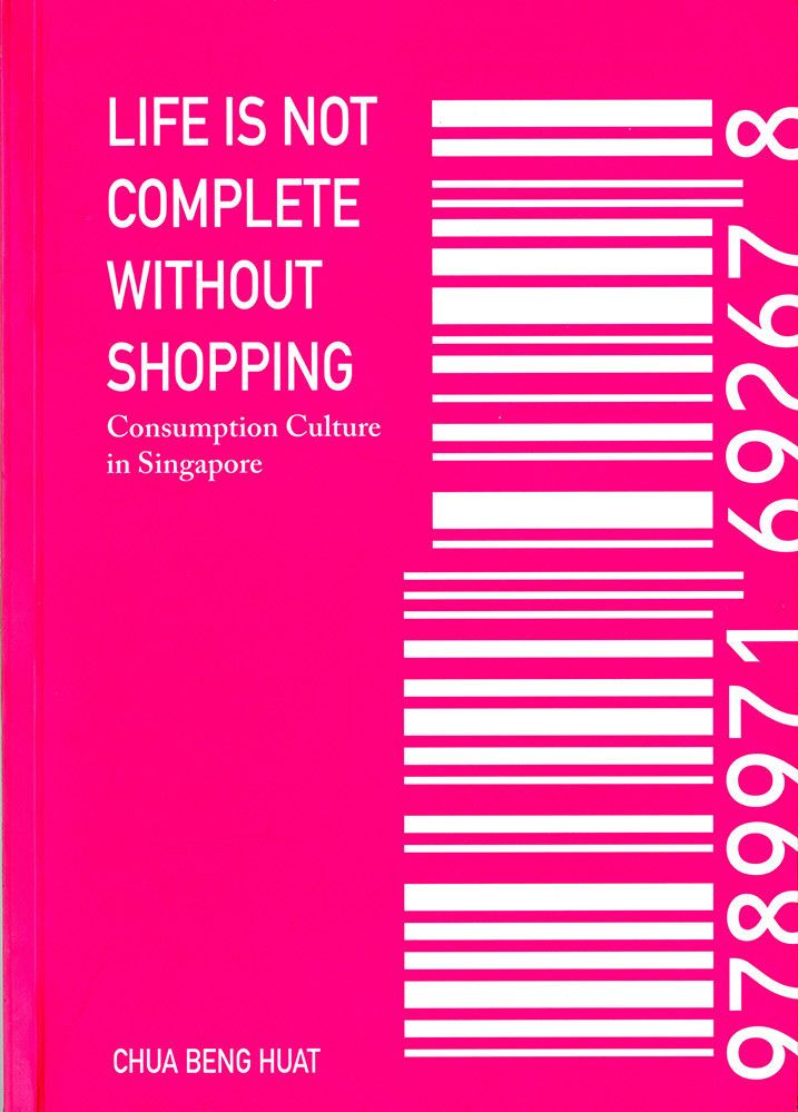 Life is not complete without shopping : consumption culture in Singapore by Chua Beng Huat. Classmark: 19.3.HUA.1a