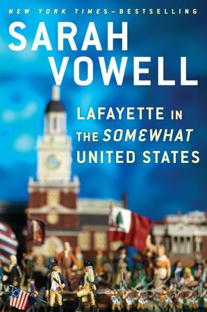 LAFAYETTE IN THE SOMEWHAT UNITED STATES by Sarah Vowell -- From the bestselling author of Assassination Vacation and The Partly Cloudy Patriot, an insightful and unconventional account of George Washington's trusted officer and friend, that swashbuckling teenage French aristocrat the Marquis de Lafayette.