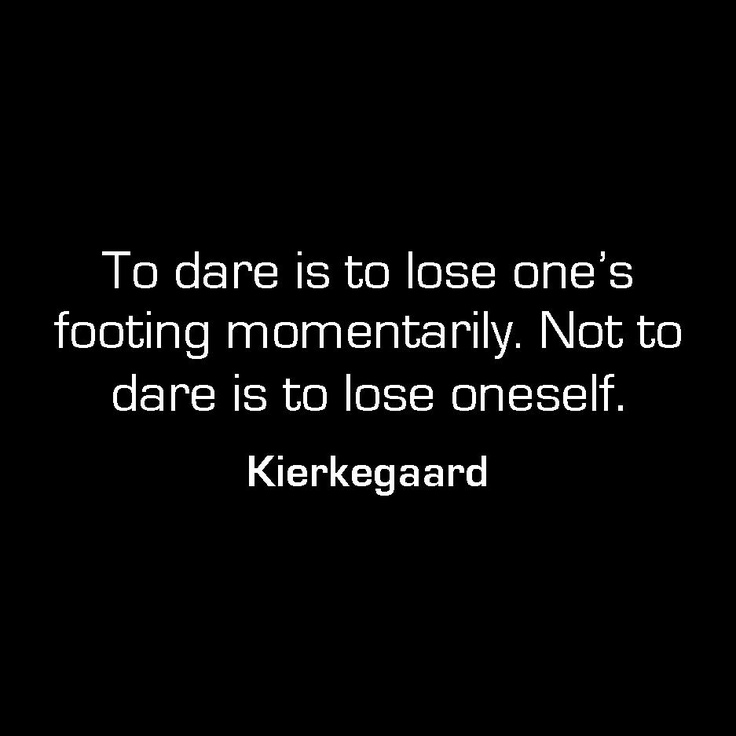 To dare is to lose one's footing momentarily. Not to dare is to lose oneself. - Kierkegaard