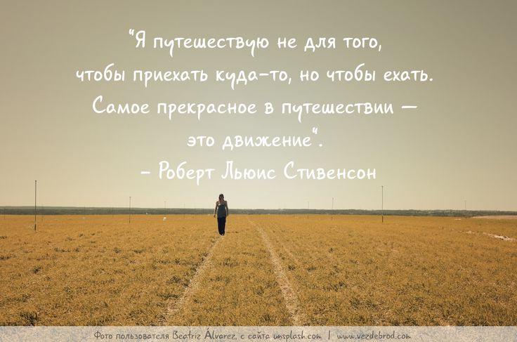 """""""Я путешествую не для того, чтобы приехать куда-то, но чтобы ехать. Самое прекрасное в путешествии — это движение"""". - Роберт Льюис Стивенсон"""