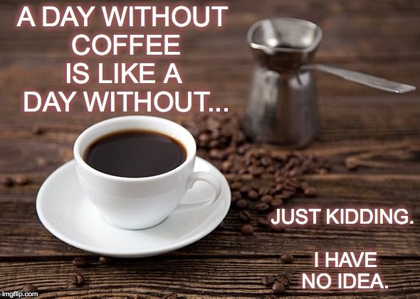 A DAY WITHOUT COFFEE IS LIKE A  DAY WITHOUT... JUST KIDDING. I HAVE NO IDEA. | made w/ Imgflip meme maker